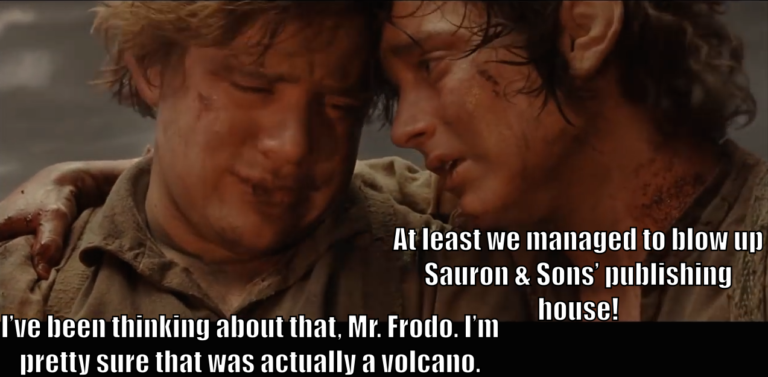 "Frodo says, ""At least we managed to blow up Sauron & Sons' publishing house."" Sam says, ""I've been thinking about that, Mr. Frodo. I'm pretty sure that was actually a volcano."""