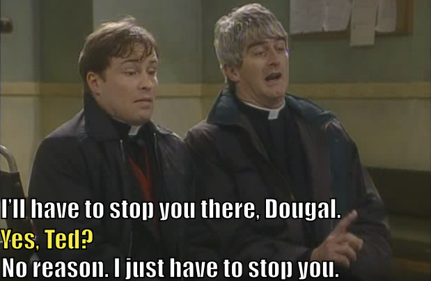 "Father Ted says, ""I'll have to stop you there, Dougal."" Father Dougal says, ""Yes, Ted?"" Ted says, ""No reason. I just have to stop you."""