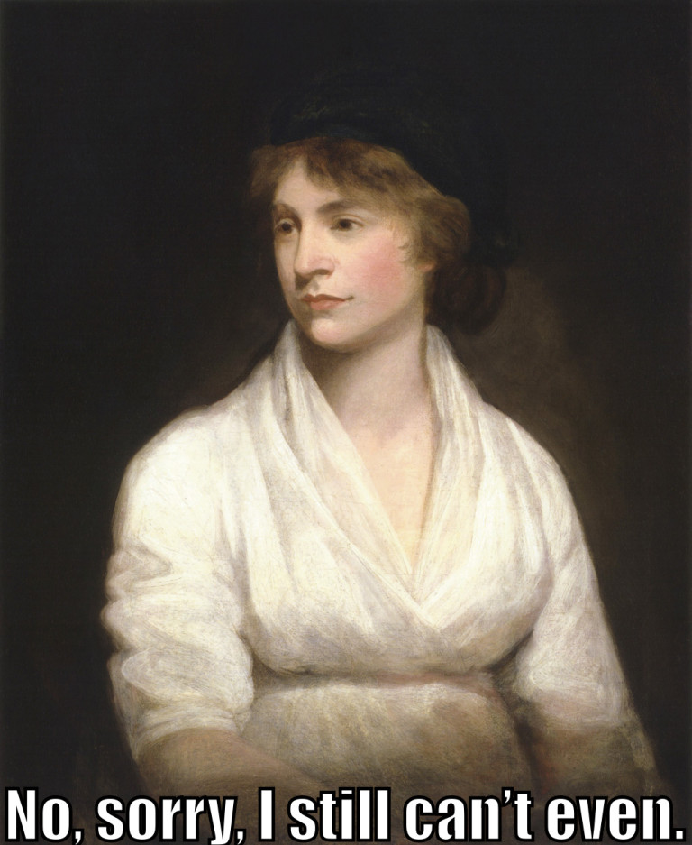 "Marry Wollstonecraft says ""No, sorry, I still can't even."""