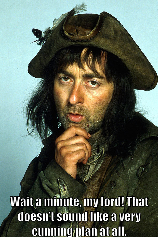 "Baldrick says, ""Wait a minute, my lord! That doesn't sound like a very cunning plan at all."""