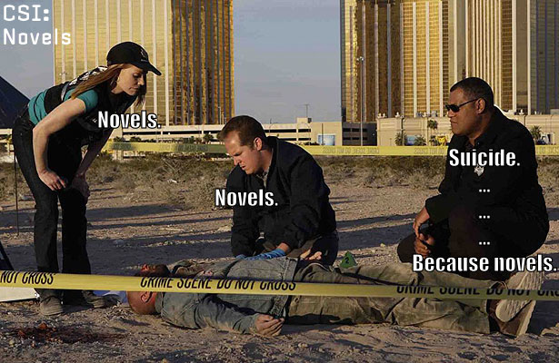 "Three people from CSI: Crime Scene Investigation look at a body. One person says ""Novels."" The next says ""Novels."" Laurence Fishburne says, ""Suicide... ... ... ... Because novels."""
