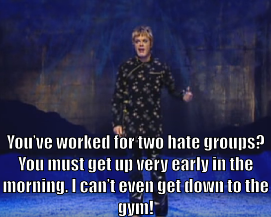 "Eddie Izzard says ""You've worked for two hate groups? You must get up very early in the morning. I can't even get down to the gym!"""