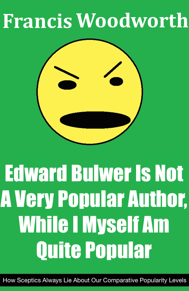 "A book by Francis Woodward titled ""Edward Bulwer Is Not A Very Popular Author While I Myself Am Quite Popular: How Sceptics Always Lie About Our Comparative Popularity Levels"""