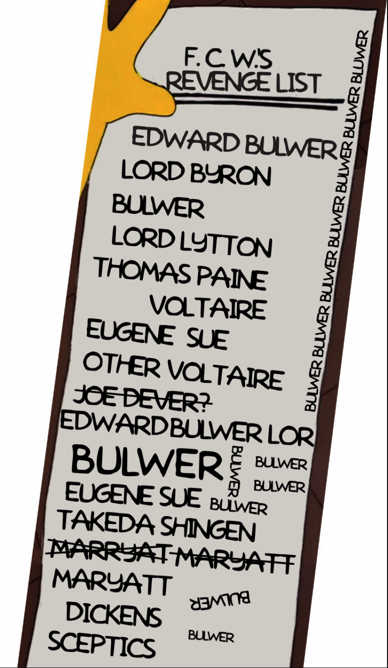 "A list in Homer Simpson's handwriting: ""F. C. W.'s Revenge List: Edward Bulwer, Lord Byron, Bulwer, Lord Lytton, Thomas Paine, Voltaire, Eugene Sue, Other Voltaire, Joe Dever? (scratched out) Edward Bulwer Lor (runs off the page) BULWER (written large), Eugene Sue, Takeda Shingen, Marryat (crossed out) Marryatt (also crossed out) Maryatt, Dickens, Sceptics"" with ""Bulwer"" written at any angle in any blank space available, and ""BULWERBULWERBULWERBULWERBULWERBULWER"" running up the right side of the page."