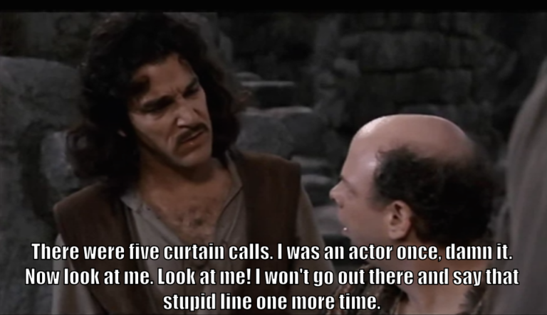 "Inigo Montoya says to Vizzini, ""There were five curtain calls. I was an actor once, damn it. Now look at me. Look at me! I won't go out there and say that stupid line one more time."""