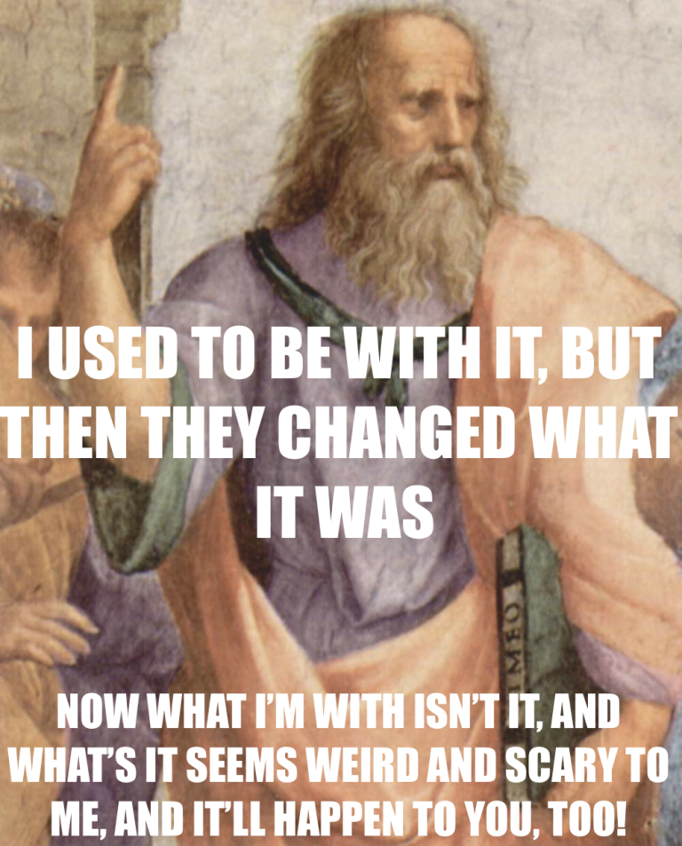 Plato says 'I used to be with it, but then they changed what it was. Now what I'm with isn't it, and what's it seems weird ann scary to me, and it'll happen to you, too!'