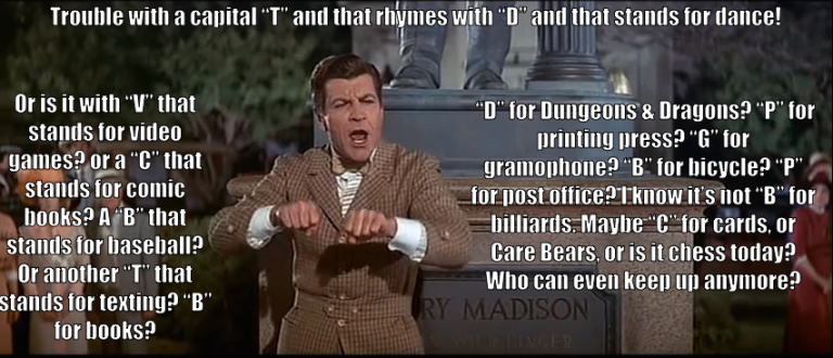 "Prof. Harold Hill sings, ""Trouble with a capital 'T' and that rhymes with 'D' and that stands for dance! Or is it with 'V' that stands for video games? or a 'C' that stands for comic books? A 'B' that stands for baseball? Or another 'T' that stands for texting? 'B' for books? 'D' for Dungeons & Dragons? 'P' for printing press? 'G' for gramophone? 'B' for bicycle? 'P' for post office? I know it's not 'B' for billiards. Maybe 'C' for cards, or Care Bears, or is it chess today? Who can keep up anymore?"""