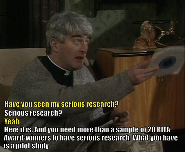 "Father Dougal asks Father Ted, ""Have you seen my serious research?"" Ted asks, ""Serious research?"" Dougal says, ""Yeah."" Ted says, ""Here it is. And you need more than a sample of 20 RITA Award-winners to have serious research. What you have is a pilot study."""